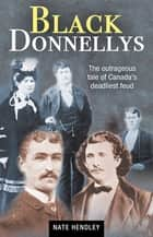 Black Donnellys - The outrageous tale of Canada's deadliest feud eBook by Nate Hendley