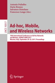 Ad-hoc, Mobile, and Wireless Networks - 16th International Conference on Ad Hoc Networks and Wireless, ADHOC-NOW 2017, Messina, Italy, September 20-22, 2017, Proceedings ebook by Antonio Puliafito, Dario Bruneo, Salvatore Distefano,...