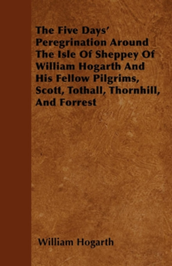 The Five Days' Peregrination Around The Isle Of Sheppey Of William Hogarth And His Fellow Pilgrims, Scott, Tothall, Thornhill, And Forrest ebook by William Hogarth