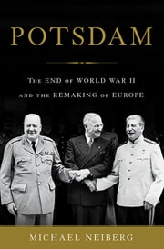 Potsdam - The End of World War II and the Remaking of Europe ebook by Michael Neiberg