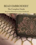 Bead Embroidery The Complete Guide - Bring New Dimension to Classic Needlework eBook by Jane Davis