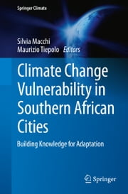 Climate Change Vulnerability in Southern African Cities - Building Knowledge for Adaptation ebook by Silvia Macchi,Maurizio Tiepolo