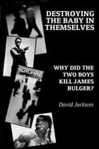 Destroying the Baby in Themselves - Why did the two boys kill James Bulger? ebook by David Jackson