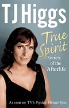 True Spirit - Secrets of the Afterlife ebook by TJ Higgs