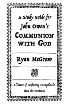A Study Guide for John Owen's Communion with God ebook by Ryan McGraw