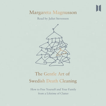 The Gentle Art of Swedish Death Cleaning - How to Free Yourself and Your Family from a Lifetime of Clutter audiobook by Margareta Magnusson,Jane Magnusson