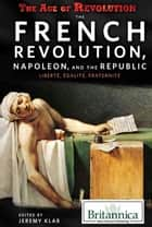 The French Revolution, Napoleon, and the Republic: Liberté, Égalité, Fraternité ebook by Jeremy Klar,Jacob Steinberg