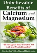 Calcium and Magnesium: The Magical Body Benefits of Calcium and Magnesium Revealed ebook by Christopher Teller