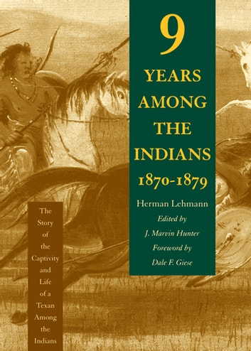 Nine Years Among the Indians, 1870-1879 - The Story of the Captivity and Life of a Texan Among the Indians ebook by Herman Lehmann