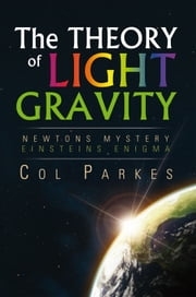THE THEORY OF LIGHT GRAVITY ebook by Col Parkes