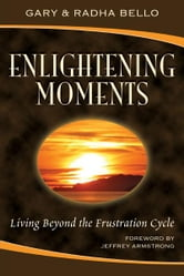Enlightening Moments - Living Beyond the Frustration Cycle ebook by Gary Bello,Radha Bello