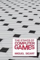 The Ethics of Computer Games ebook by Miguel Sicart