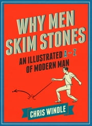 Why Men Skim Stones - An Illustrated A-Z of Modern Man ebook by Chris Windle