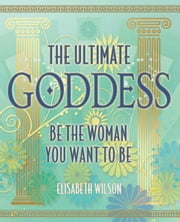 The Ultimate Goddess: Be the Woman You Want to Be ebook by Wilson, Elisabeth