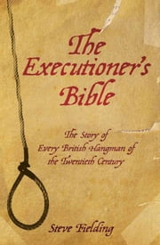 The Executioner's Bible - The Story of Every British Hangman of the Twentieth Century ebook by Steve Fielding