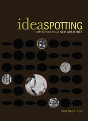 IdeaSpotting: How to Find Your Next Great Idea ebook by Harrison, Sam