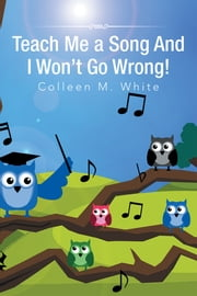 Teach Me a Song And I Won't Go Wrong! ebook by Colleen M. White