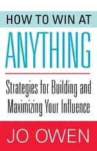 How to Win at Anything - Strategies for Building and Maximizing Your Influence ebook by Jo Owen