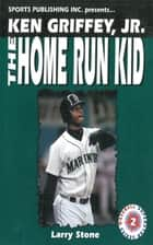 Ken Griffey, Jr.: The Home Run Kid ebook by Larry Stone
