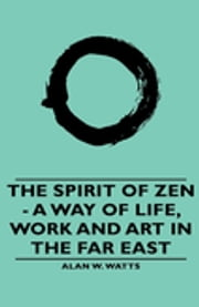 The Spirit of Zen - A Way of Life, Work and Art in the Far East ebook by Alan W. Watts