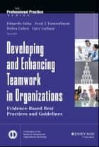 Developing and Enhancing Teamwork in Organizations - Evidence-based Best Practices and Guidelines ebook by Eduardo Salas, Scott Tannenbaum, Deborah Cohen,...