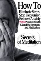 Secrets Of Meditation: How To Eliminate Stress, Stop Depression, Remove Anxiety, Without Negative Thoughts, Disturbing Emotions and Medications? ebook by Chris Diamond