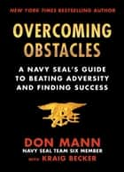 Overcoming Obstacles - A Navy SEAL's Guide to Beating Adversity and Finding Success ebook by Don Mann, Kraig Becker