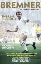 Bremner - The Real King Billy - THE COMPLETE BIOGRAPHY ebook by Richard Sutcliffe