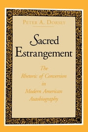 Sacred Estrangement - The Rhetoric of Conversion in Modern American Autobiography ebook by Peter  A. Dorsey