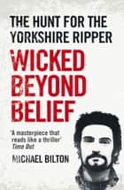 Wicked Beyond Belief: The Hunt for the Yorkshire Ripper (Text Only) ebook by Michael Bilton