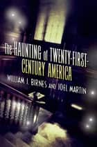 The Haunting of Twenty-First-Century America ebook by Joel Martin, William J. Birnes
