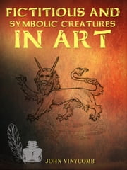 Fictitious and Symbolic Creatures in Art ebook by John Vinycomb