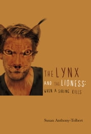 The Lynx and the Lioness: When a Sibling Kills! ebook by Susan Anthony-Tolbert