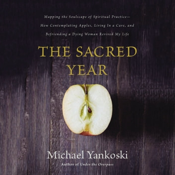 The Sacred Year - Mapping the Soulscape of Spiritual Practice -- How Contemplating Apples, Living in a Cave and Befriending a Dying Woman Revived My Life audiobook by Mike Yankoski