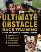 Ultimate Obstacle Race Training - Crush the World's Toughest Courses ebook by Brett Stewart