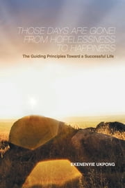 Those Days Are Gone! From Hopelessness to Happiness - The Guiding Principles Toward a Successful Life ebook by EKENENYIE UKPONG