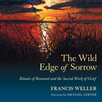 The Wild Edge of Sorrow - Rituals of Renewal and the Sacred Work of Grief audiobook by Francis Weller