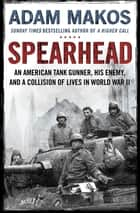 Spearhead - An American Tank Gunner, His Enemy and a Collision of Lives in World War II eBook by Adam Makos