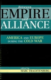 Between Empire and Alliance - America and Europe during the Cold War ebook by Marc Trachtenberg
