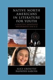 Native North Americans in Literature for Youth - A Selective Annotated Bibliography for K-12 ebook by Alice Crosetto,Rajinder Garcha