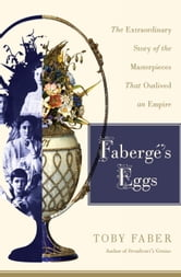 Faberge's Eggs - The Extraordinary Story of the Masterpieces That Outlived an Empire ebook by Toby Faber