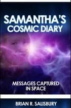 Samantha's Cosmic Diary -- Messages Captured in Space - Cosmic Diary, #1 eBook by Brian R. Salisbury