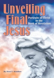 Unveiling Final Jesus - Portraits of Christ in the Book of Revelation ebook by Dean C. Knudsen