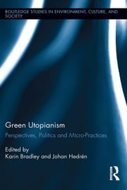 Green Utopianism - Perspectives, Politics and Micro-Practices ebook by Karin Bradley,Johan Hedrén