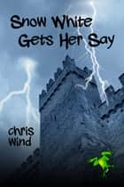 Snow White Gets Her Say ebook by Chris Wind