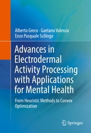 Advances in Electrodermal Activity Processing with Applications for Mental Health - From Heuristic Methods to Convex Optimization ebook by Alberto Greco,Gaetano Valenza,Enzo Pasquale Scilingo