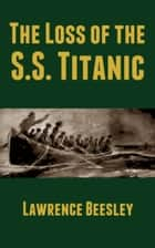 The Loss of the S.S. Titanic ebook by Lawrence Beesley