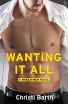 Wanting It All - A Naked Men Novel eBook by Christi Barth