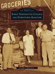 Early Dartmouth College and Downtown Hanover ebook by Frank J. Barrett Jr.