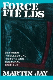 Force Fields - Between Intellectual History and Cultural Critique ebook by Martin Jay